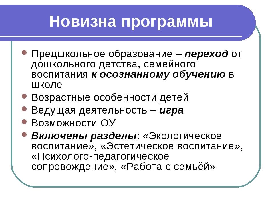Новизна программы Предшкольное образование – переход от дошкольного детства,...