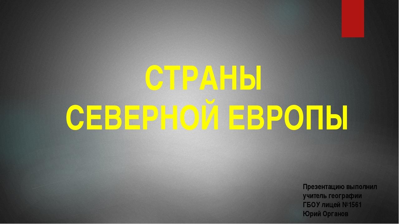 СТРАНЫ СЕВЕРНОЙ ЕВРОПЫ Презентацию выполнил учитель географии ГБОУ лицей №156...