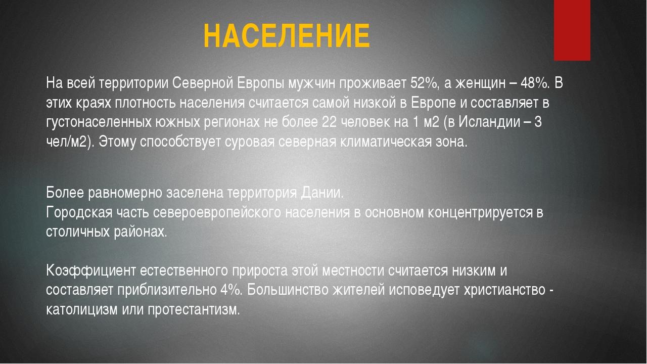НАСЕЛЕНИЕ На всей территории Северной Европы мужчин проживает 52%, а женщин –...