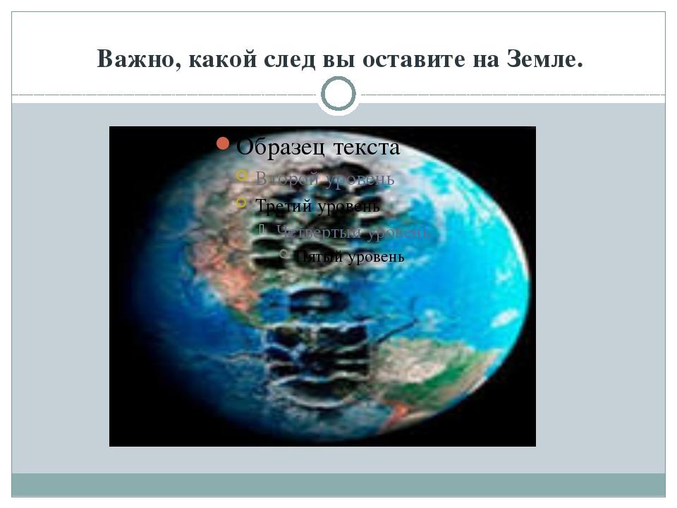 Важно, какой след вы оставите на Земле.