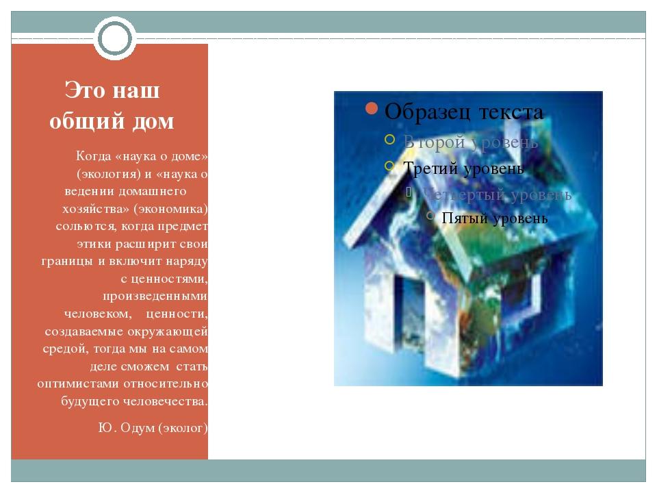 Это наш общий дом Когда «наука о доме» (экология) и «наука о ведении домашнег...