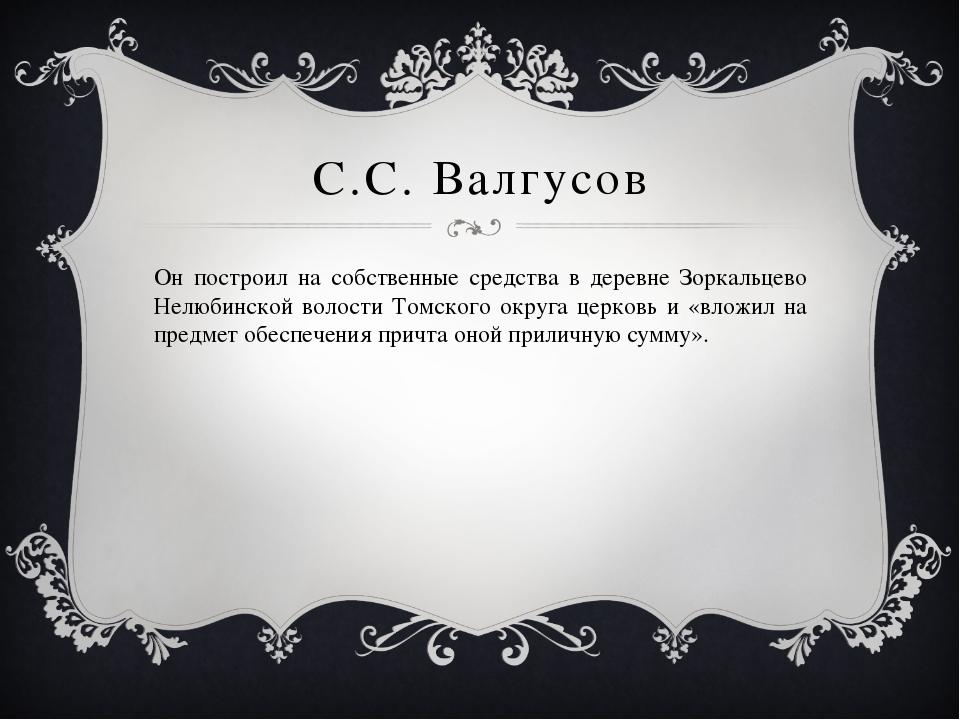 С.С. Валгусов Он построил на собственные средства в деревне Зоркальцево Нелюб...
