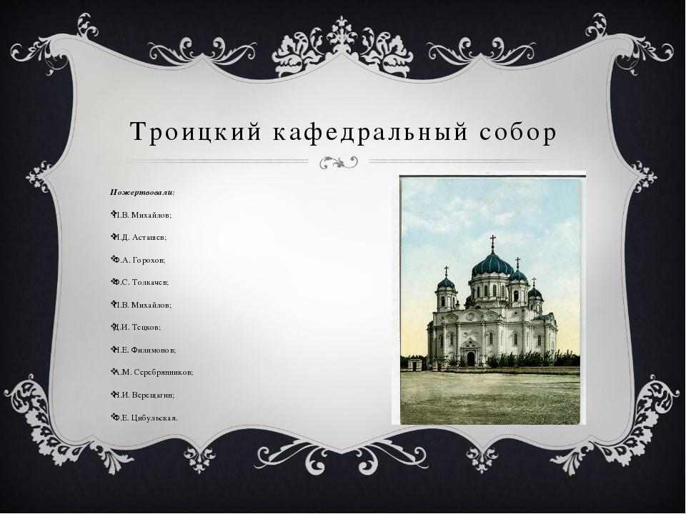 Троицкий кафедральный собор Пожертвовали: П.В. Михайлов; И.Д. Асташев; Ф.А. Г...