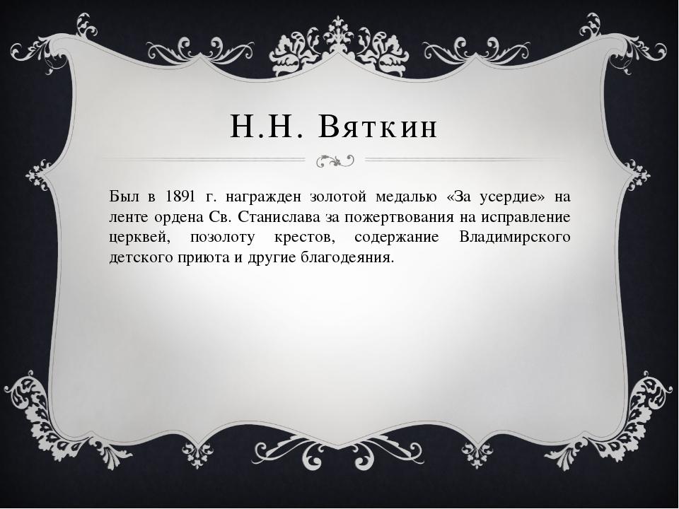 Н.Н. Вяткин Был в 1891 г. награжден золотой медалью «За усердие» на ленте орд...