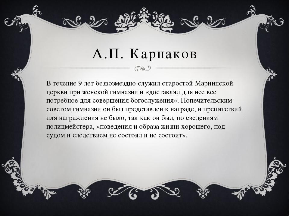 А.П. Карнаков В течение 9 лет безвозмездно служил старостой Мариинской церкви...