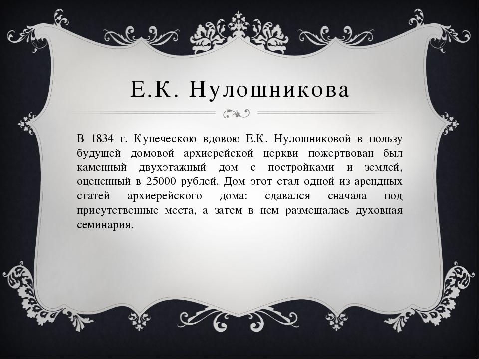 Е.К. Нулошникова В 1834 г. Купеческою вдовою Е.К. Нулошниковой в пользу будущ...