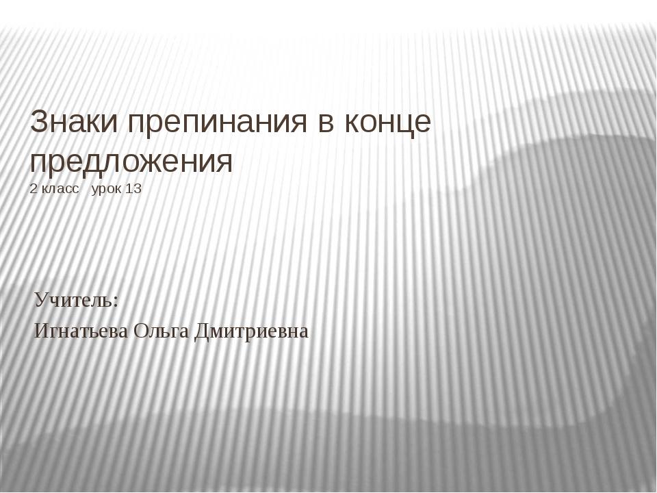 Знаки препинания в конце предложения 2 класс урок 13 Учитель: Игнатьева Ольга...