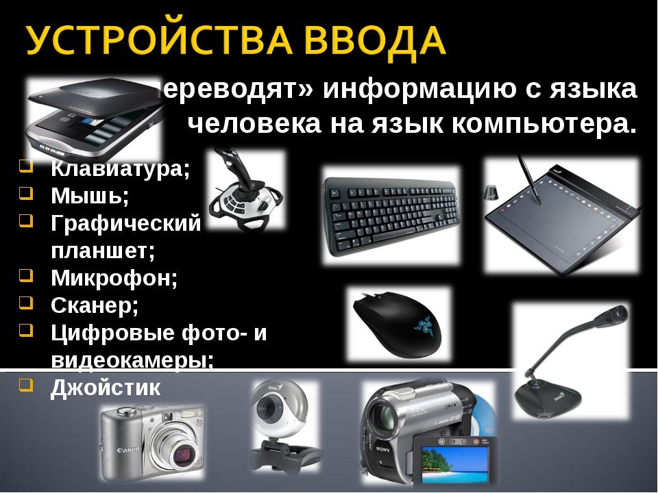 «переводят» информацию с языка человека на язык компьютера. Клавиатура; Мышь;...