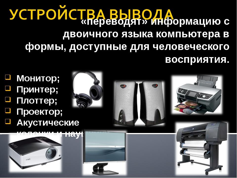 «переводят» информацию с двоичного языка компьютера в формы, доступные для че...