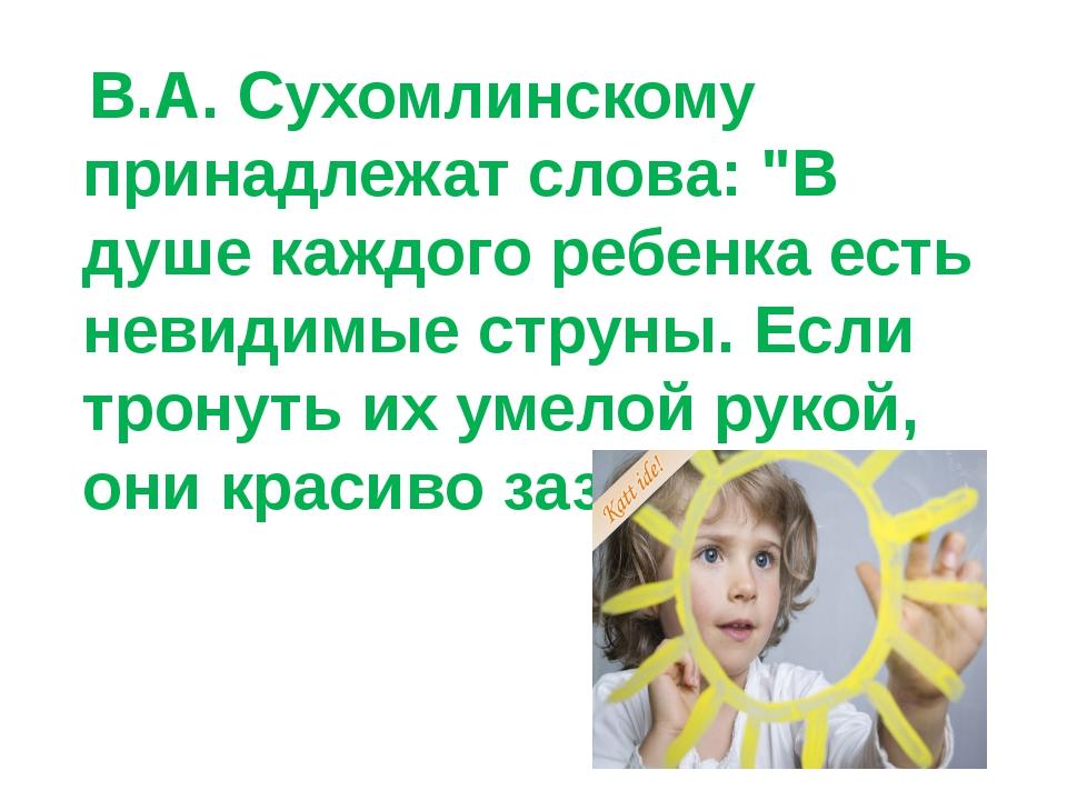 """В.А. Сухомлинскому принадлежат слова: """"В душе каждого ребенка есть невидимые..."""
