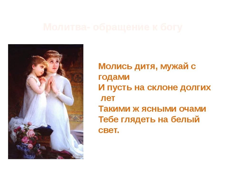 Молитва- обращение к богу Молись дитя, мужай с годами И пусть на склоне долги...