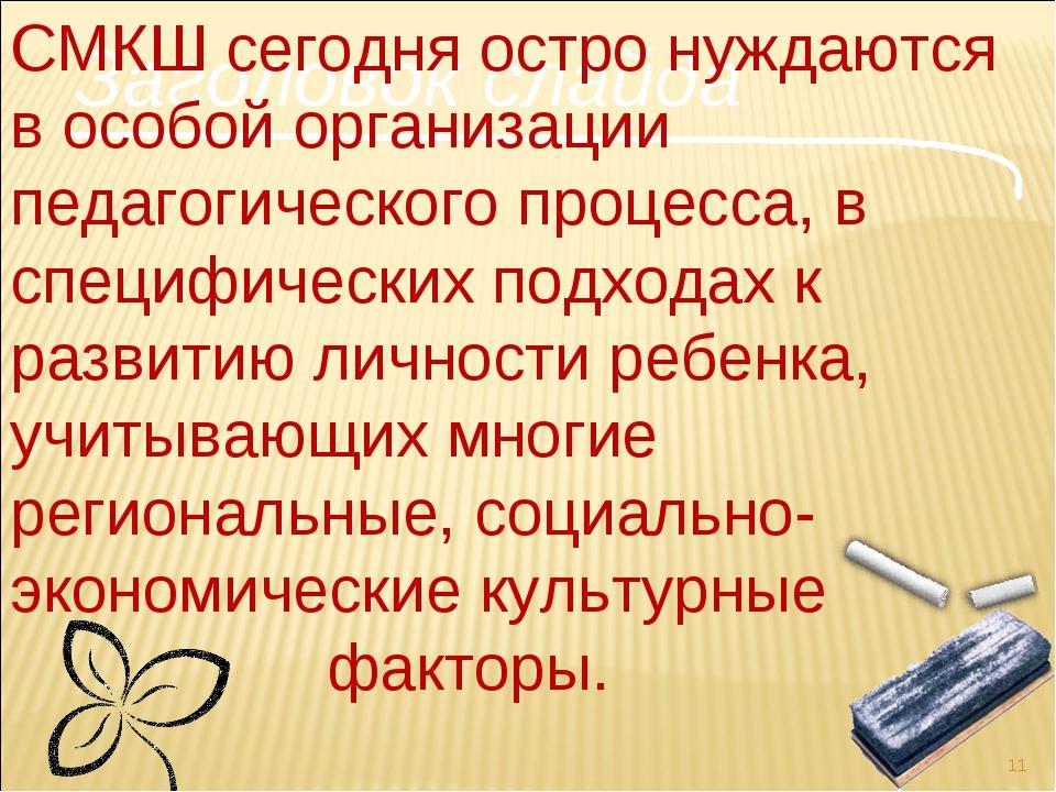 Заголовок слайда * СМКШ сегодня остро нуждаются в особой организации педагоги...