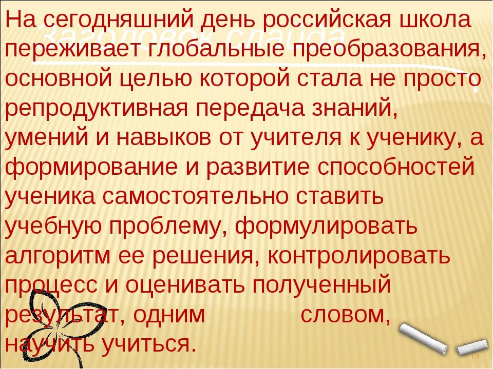 Заголовок слайда * На сегодняшний день российская школа переживает глобальные...