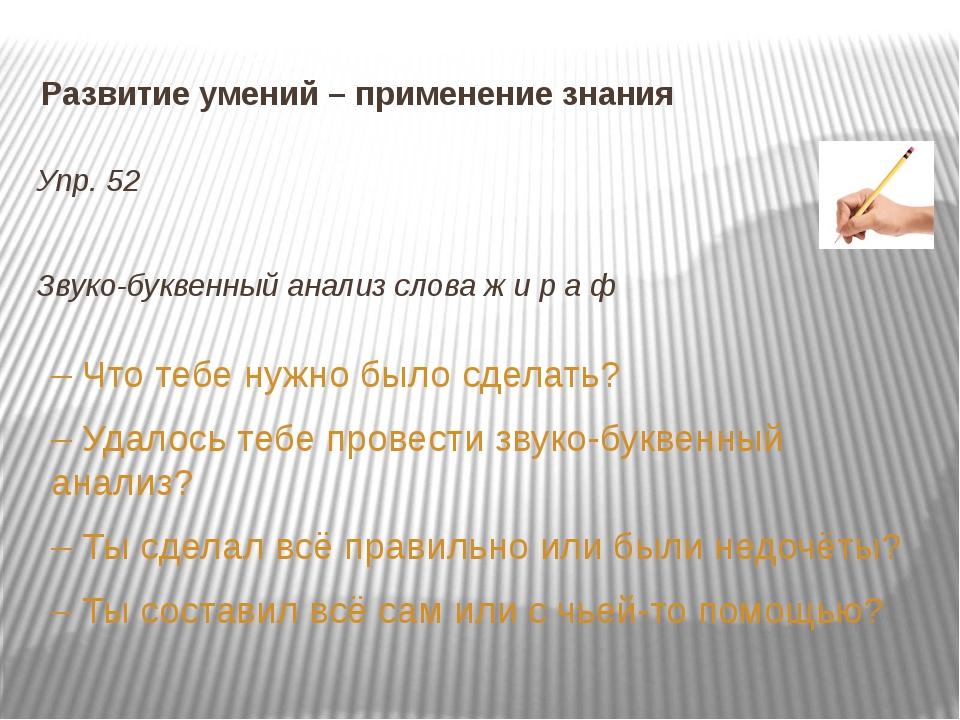 Развитие умений – применение знания Упр. 52 Звуко-буквенный анализ слова ж и...