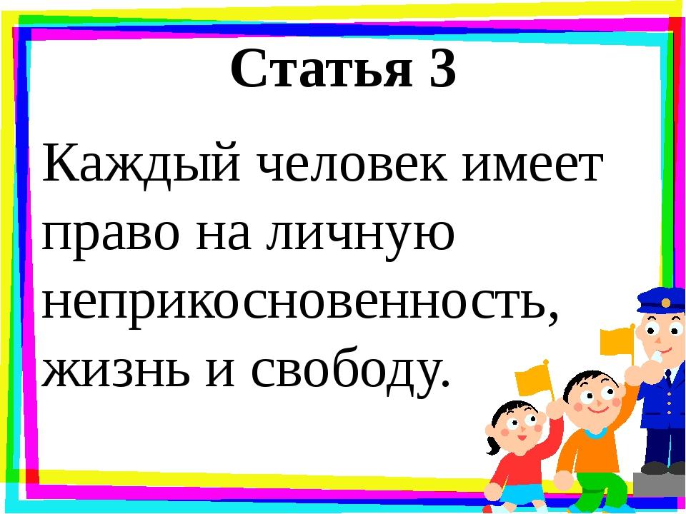 Статья 3 Каждый человек имеет право на личную неприкосновенность, жизнь и сво...