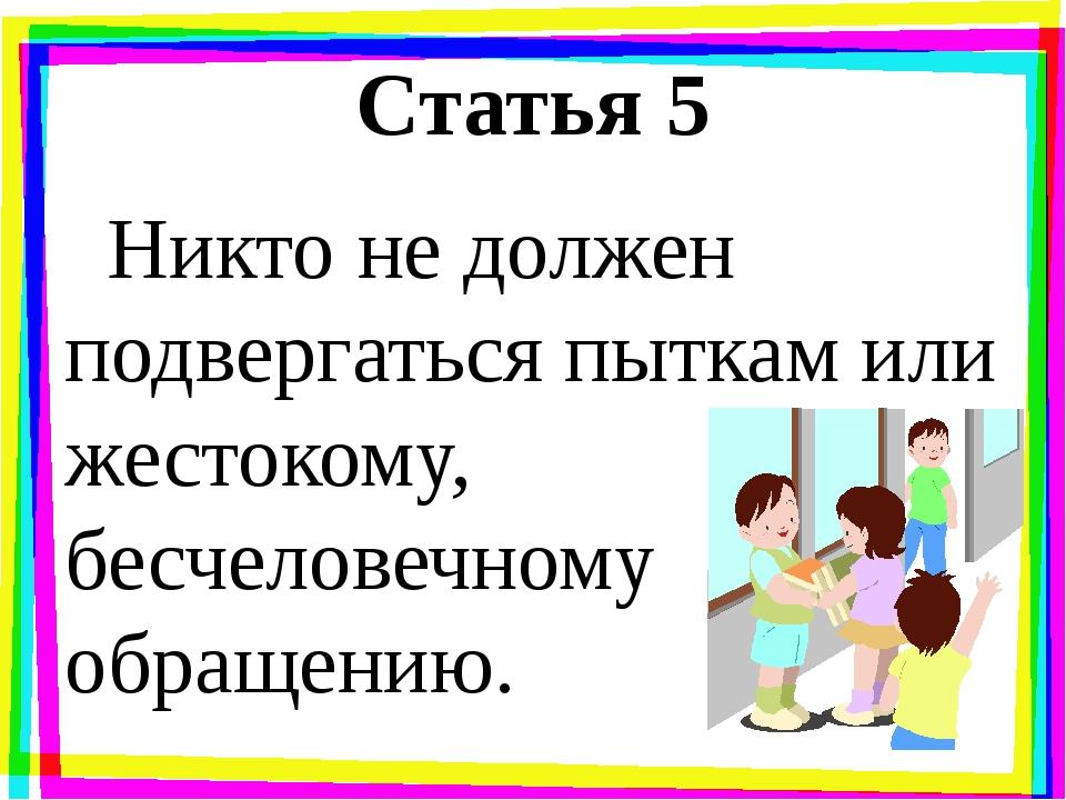 Статья 5 Никто не должен подвергаться пыткам или жестокому, бесчеловечному об...