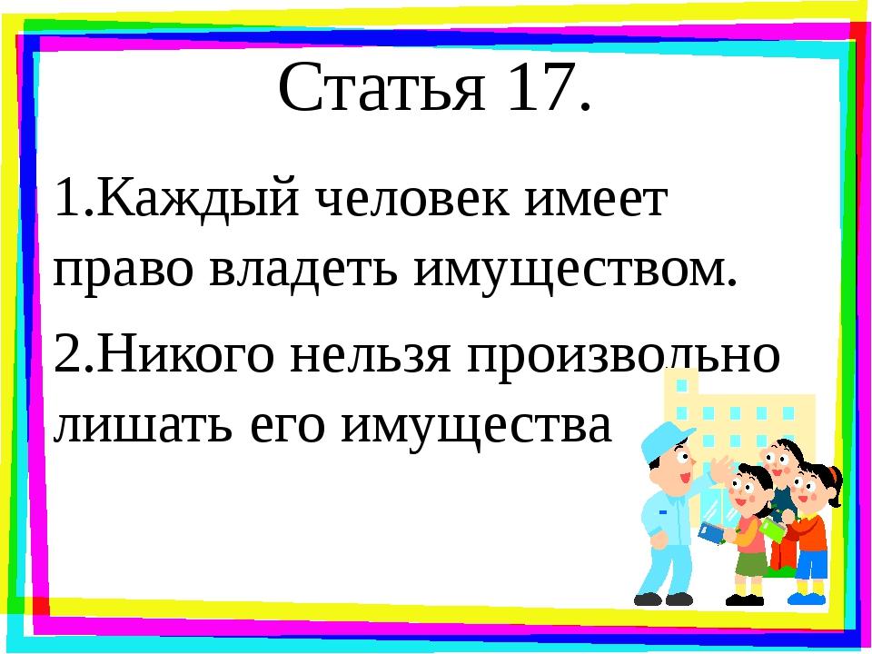 Статья 17. 1.Каждый человек имеет право владеть имуществом. 2.Никого нельзя п...