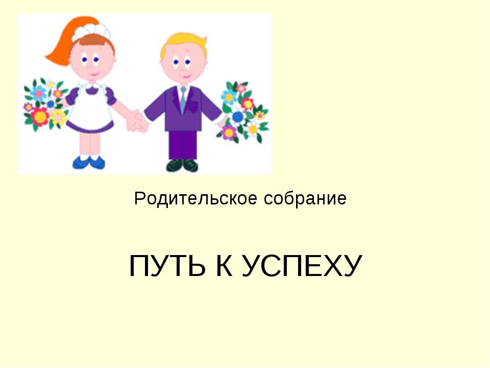 Родительское собрание ПУТЬ К УСПЕХУ