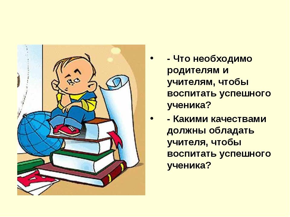 - Что необходимо родителям и учителям, чтобы воспитать успешного ученика? - К...