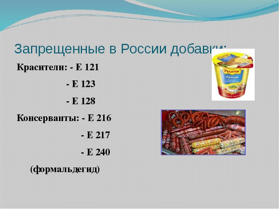 Запрещенные в России добавки: Красители: - Е 121 - Е 123 - Е 128 Консерванты:...