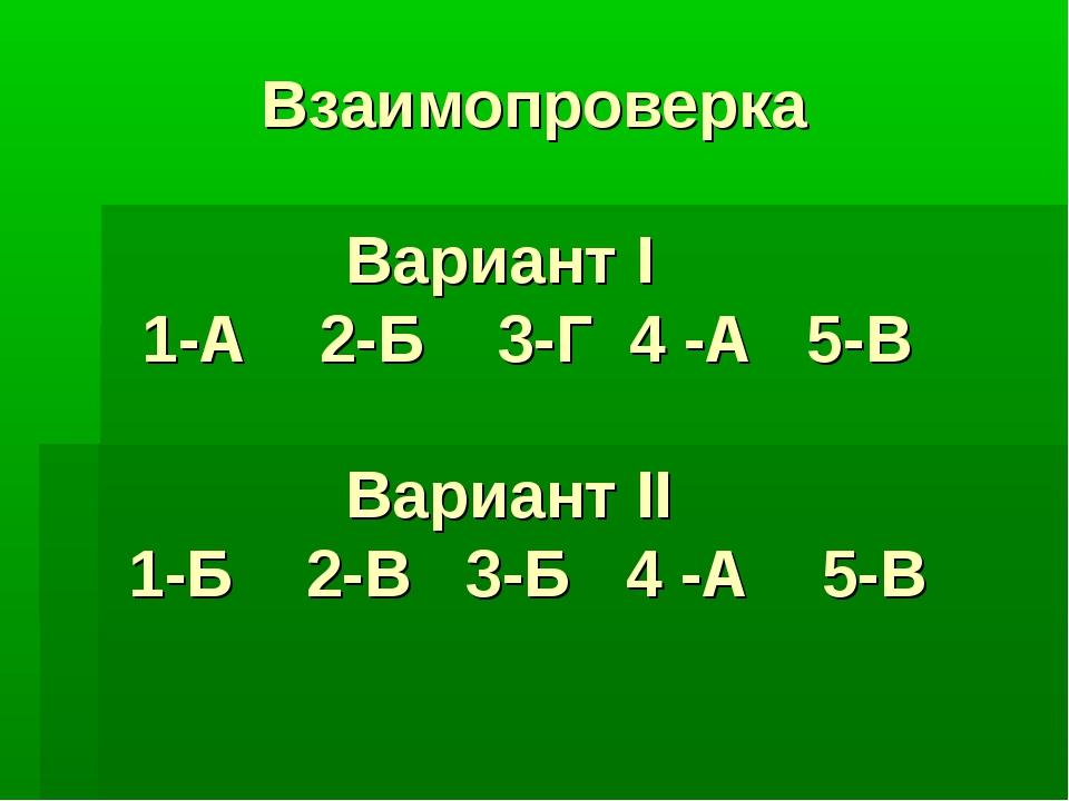 Взаимопроверка Вариант I 1-А 2-Б 3-Г 4 -А 5-В Вариант II 1-Б 2-В 3-Б 4 -А 5-В