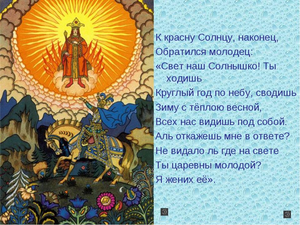 К красну Солнцу, наконец, Обратился молодец: «Свет наш Солнышко! Ты ходишь К...