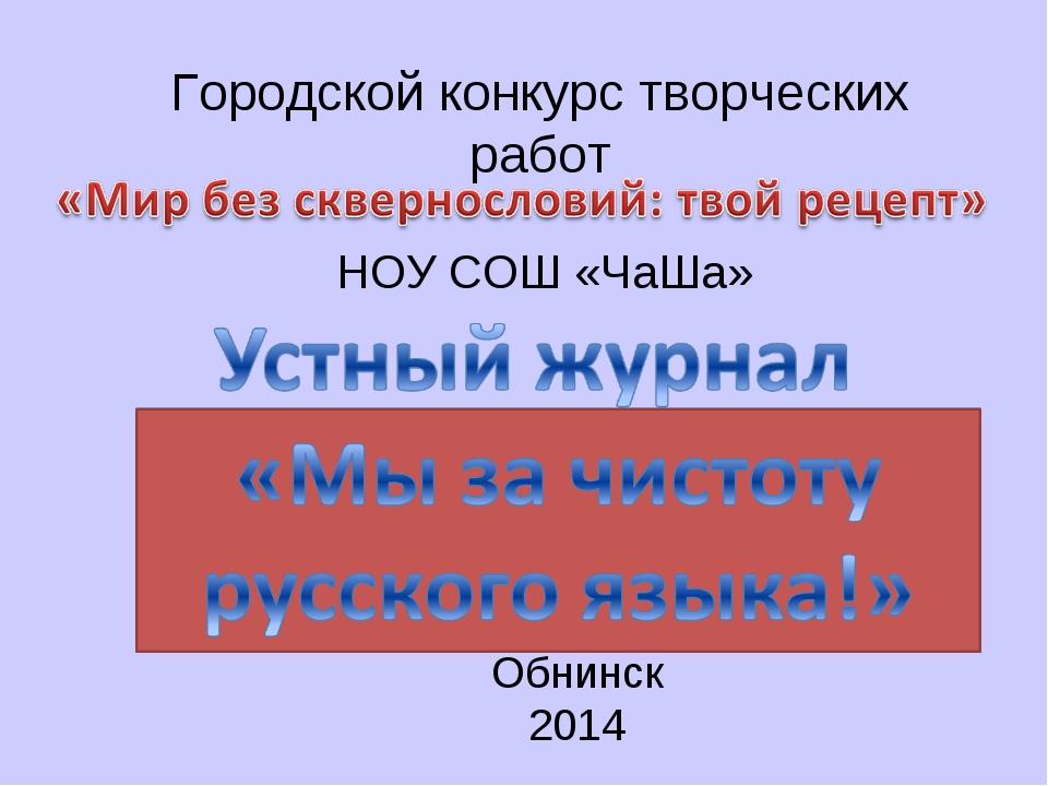 Городской конкурс творческих работ НОУ СОШ «ЧаШа» Обнинск 2014
