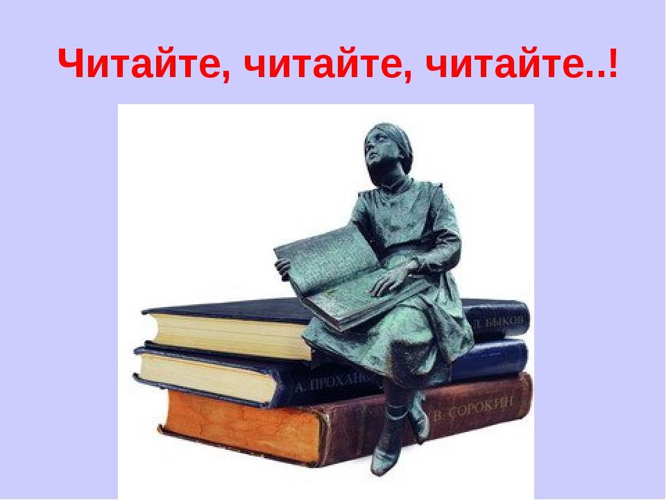 Читайте, читайте, читайте..!