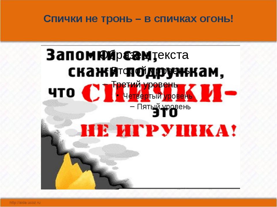 Спички не тронь – в спичках огонь!