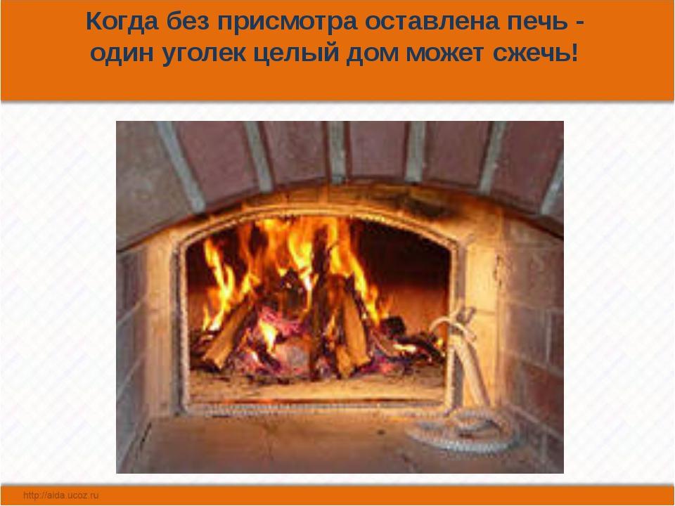 Когда без присмотра оставлена печь - один уголек целый дом может сжечь!