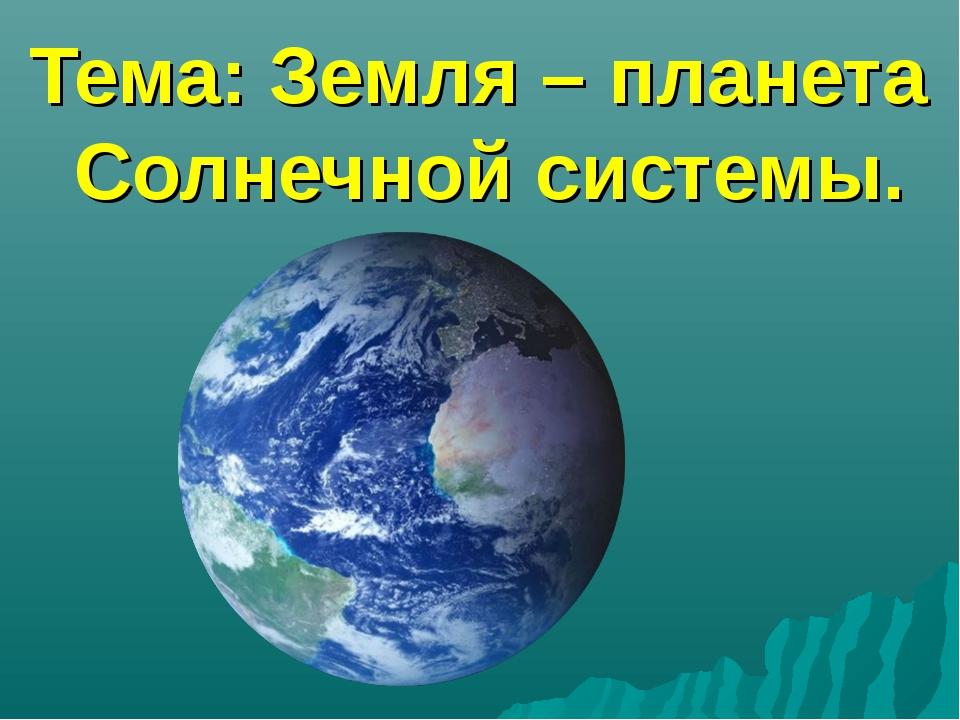 Тема: Земля – планета Солнечной системы.
