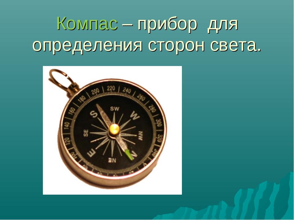 Компас – прибор для определения сторон света.