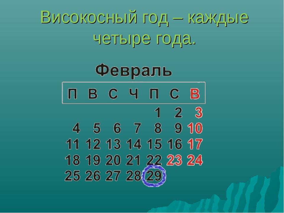 Високосный год – каждые четыре года.