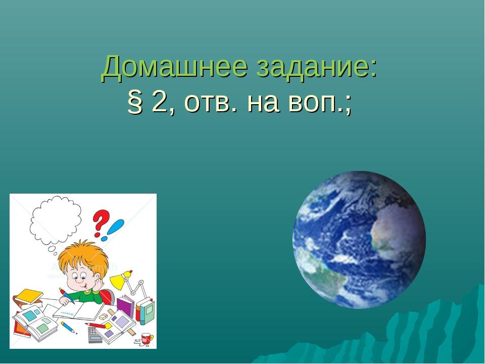 Домашнее задание: § 2, отв. на воп.;
