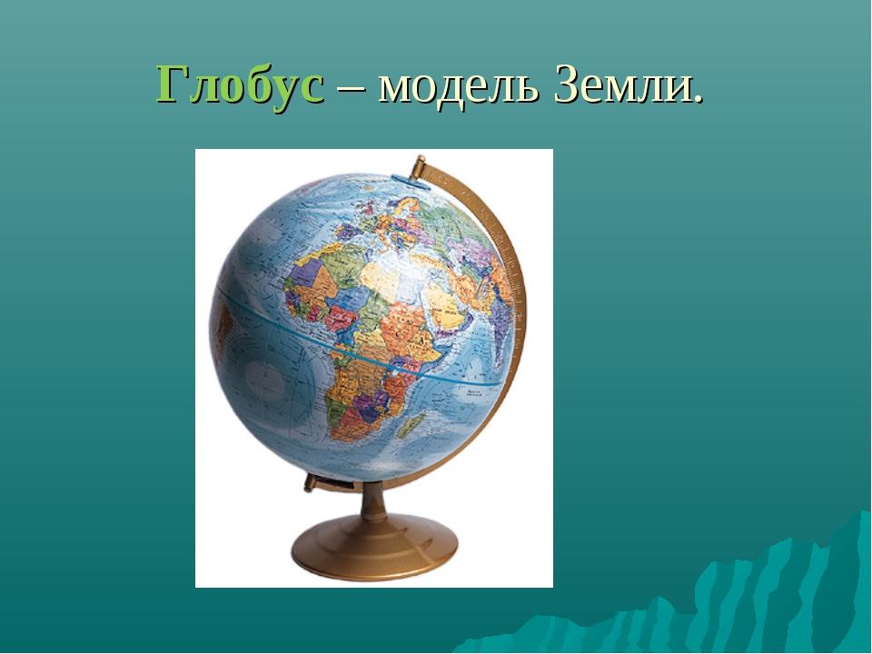 Глобус – модель Земли.
