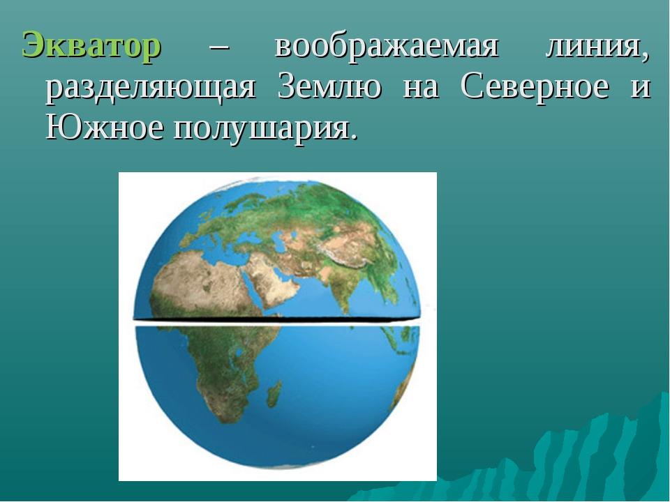 Экватор – воображаемая линия, разделяющая Землю на Северное и Южное полушария.