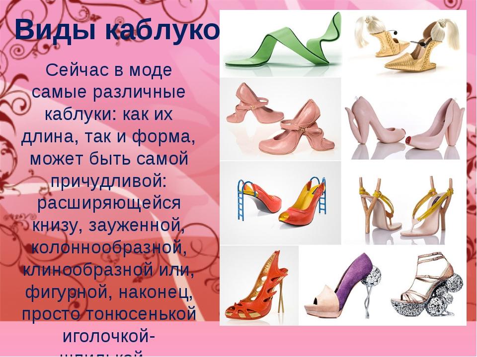 Виды каблуков. Сейчас в моде самые различные каблуки: как их длина, так и фор...