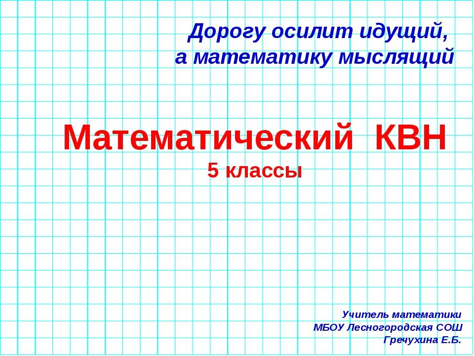Дорогу осилит идущий, а математику мыслящий Математический КВН 5 классы Учите...