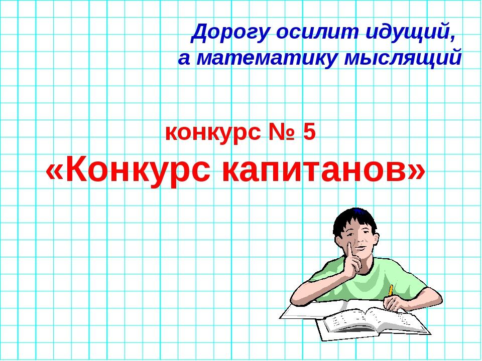 Дорогу осилит идущий, а математику мыслящий конкурс № 5 «Конкурс капитанов»