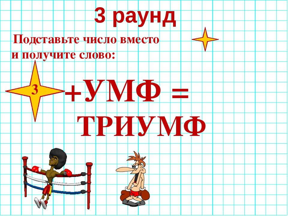 3 раунд Подставьте число вместо и получите слово: +УМФ = ТРИУМФ 3