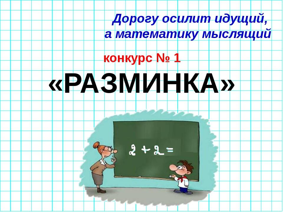 Дорогу осилит идущий, а математику мыслящий конкурс № 1 «РАЗМИНКА»