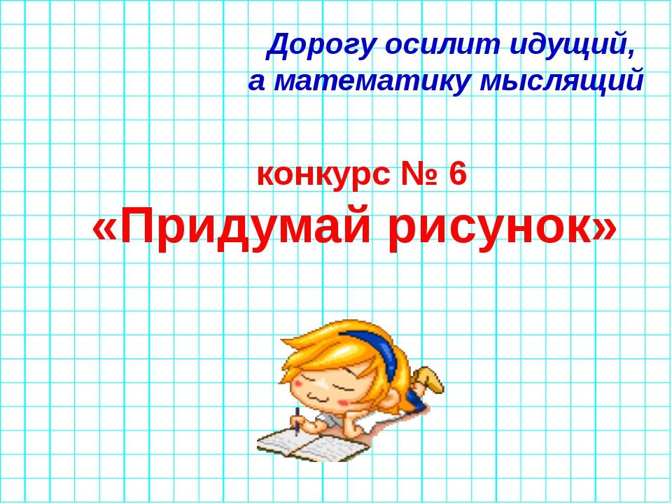 Дорогу осилит идущий, а математику мыслящий конкурс № 6 «Придумай рисунок»