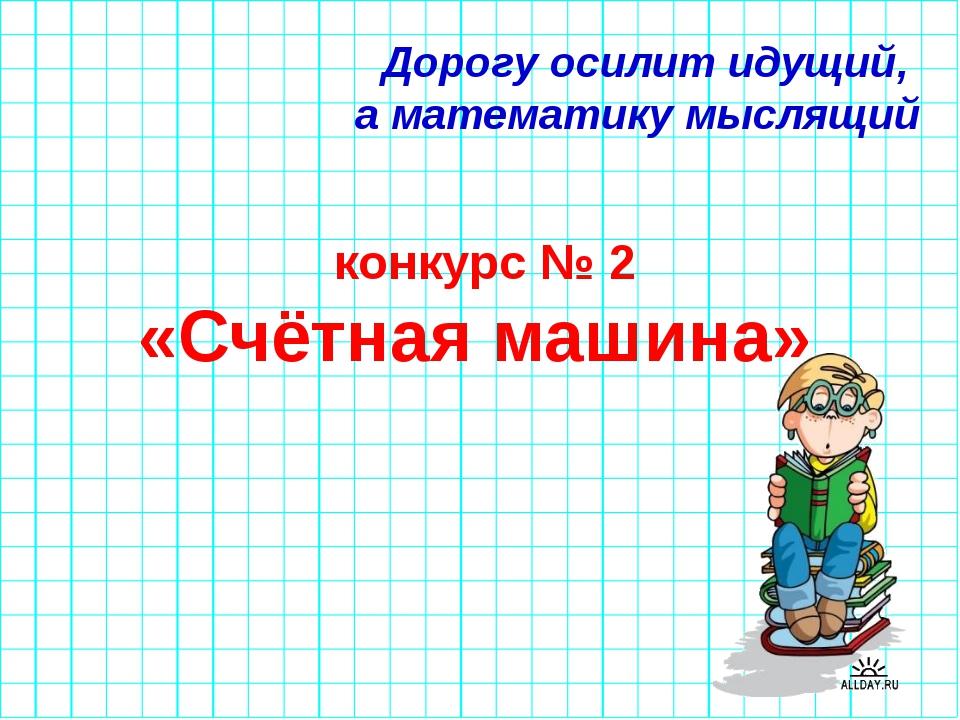 Дорогу осилит идущий, а математику мыслящий конкурс № 2 «Счётная машина»