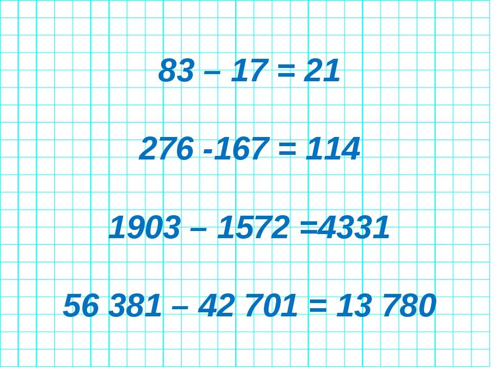 83 – 17 = 21 276 -167 = 114 1903 – 1572 =4331 56 381 – 42 701 = 13 780