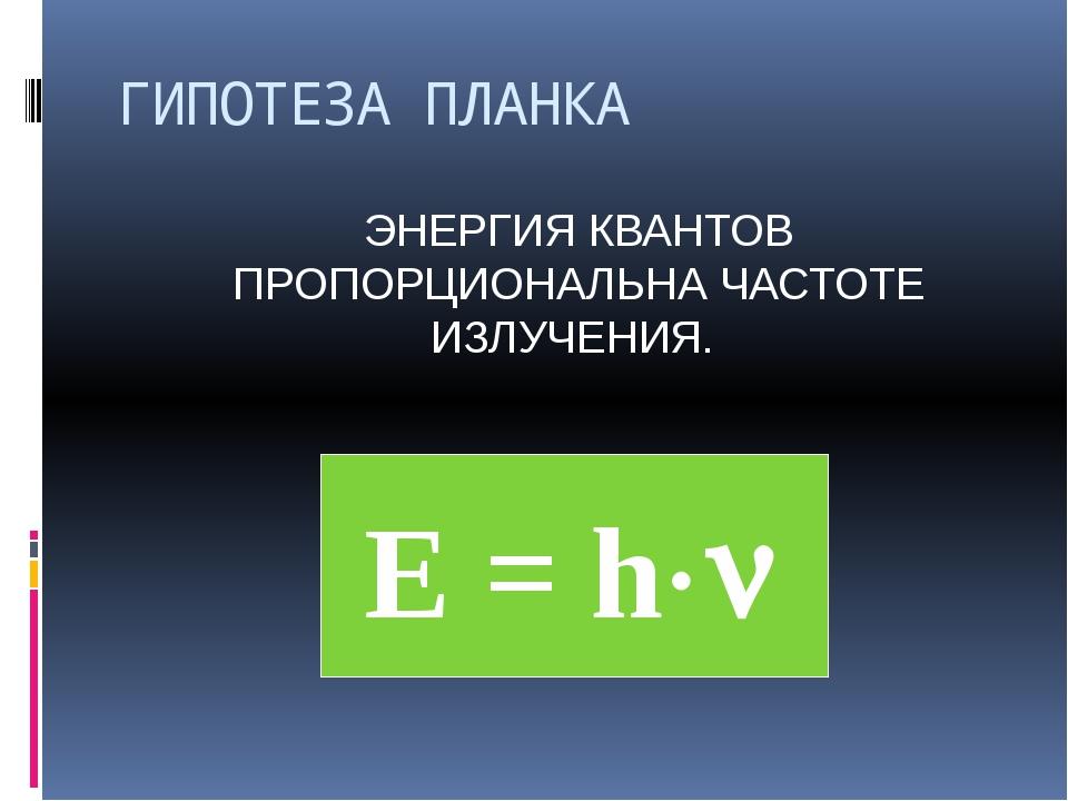 ГИПОТЕЗА ПЛАНКА ЭНЕРГИЯ КВАНТОВ ПРОПОРЦИОНАЛЬНА ЧАСТОТЕ ИЗЛУЧЕНИЯ. E = h