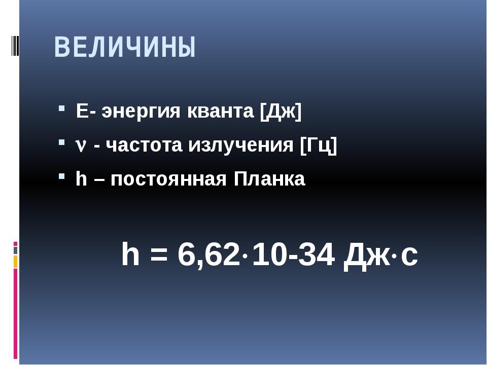 ВЕЛИЧИНЫ Е- энергия кванта [Дж]  - частота излучения [Гц] h – постоянная Пла...