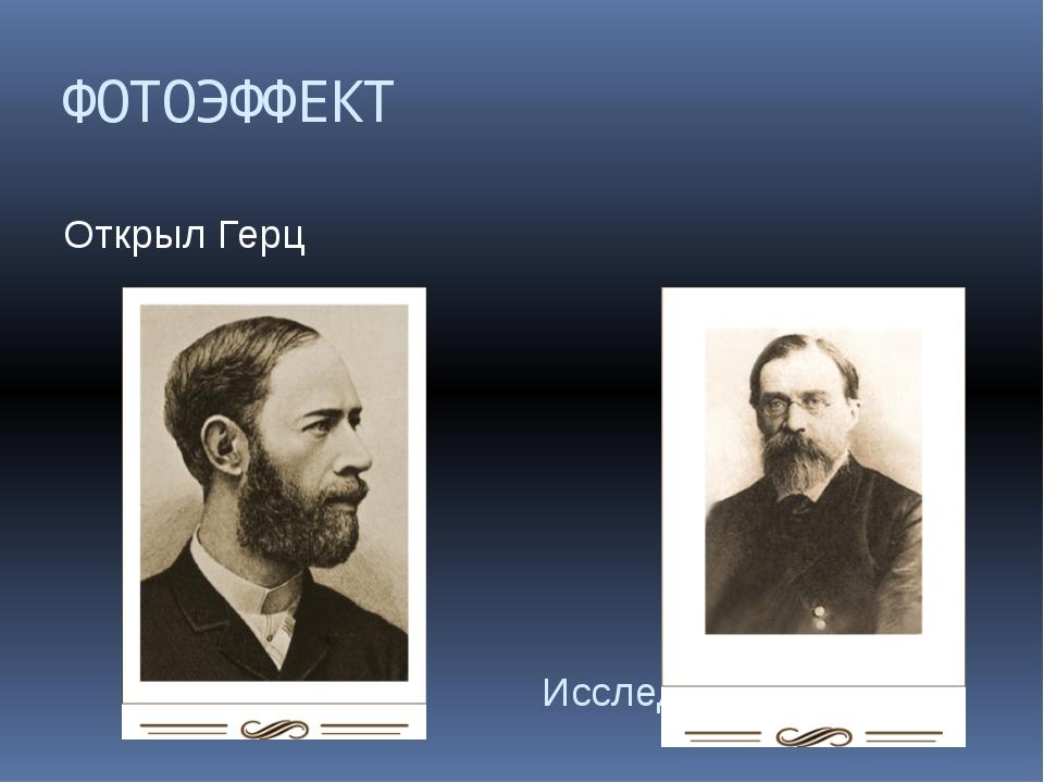 ФОТОЭФФЕКТ Открыл Герц Исследовал Столетов