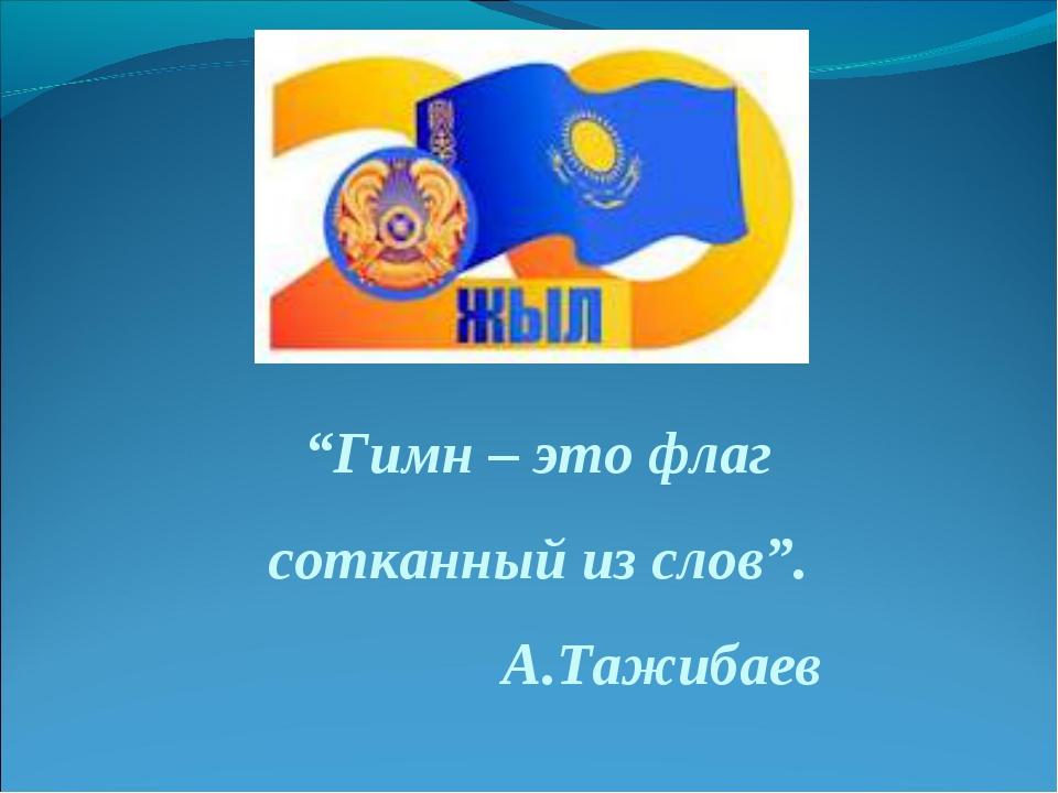 """""""Гимн – это флаг сотканный из слов"""". А.Тажибаев"""