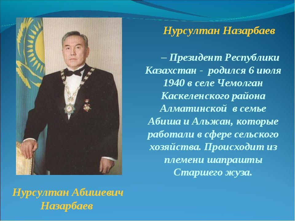 Нурсултан Назарбаев – Президент Республики Казахстан - родился6 июля 1940 в...
