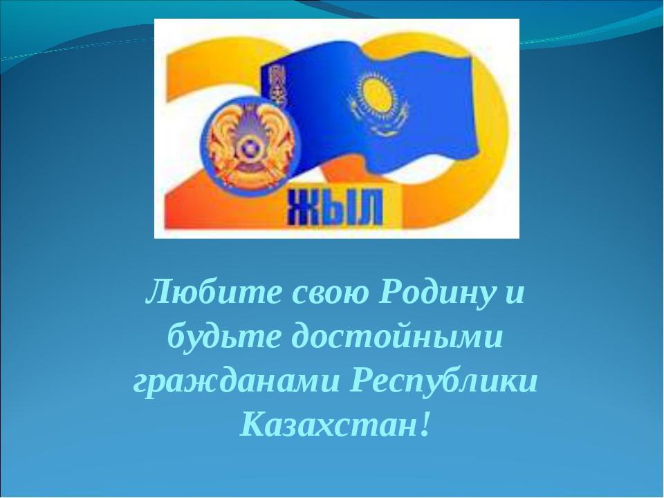 Любите свою Родину и будьте достойными гражданами Республики Казахстан!